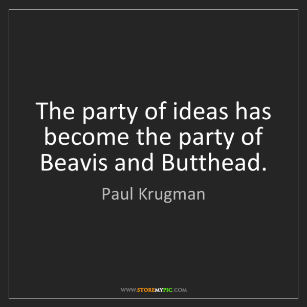 Paul Krugman: The party of ideas has become the party of Beavis and...