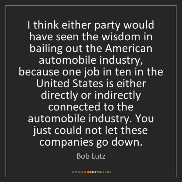 Bob Lutz: I think either party would have seen the wisdom in bailing...