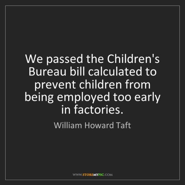 William Howard Taft: We passed the Children's Bureau bill calculated to prevent...