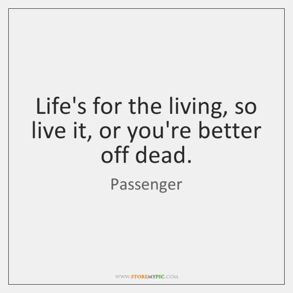 Life's for the living, so live it, or you're better off dead.