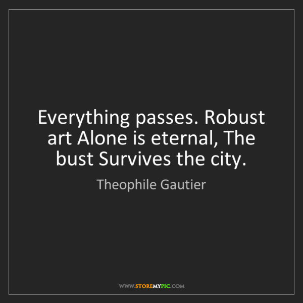 Theophile Gautier: Everything passes. Robust art Alone is eternal, The bust...