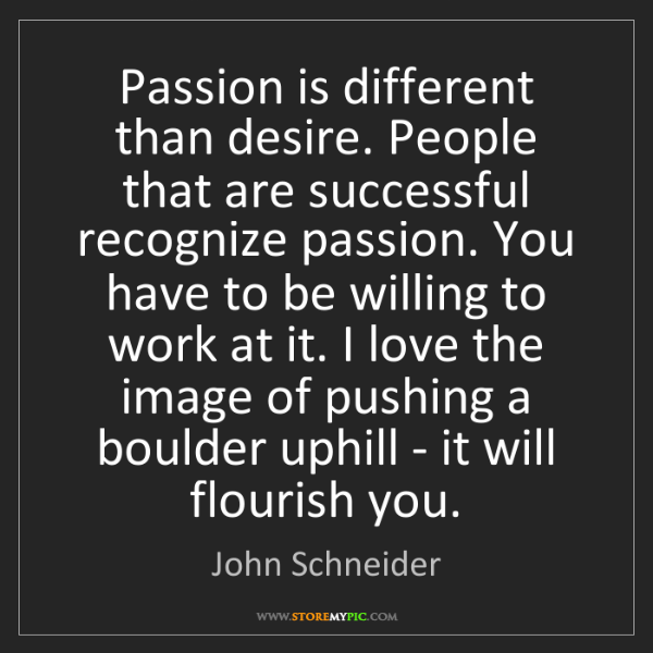 John Schneider: Passion is different than desire. People that are successful...