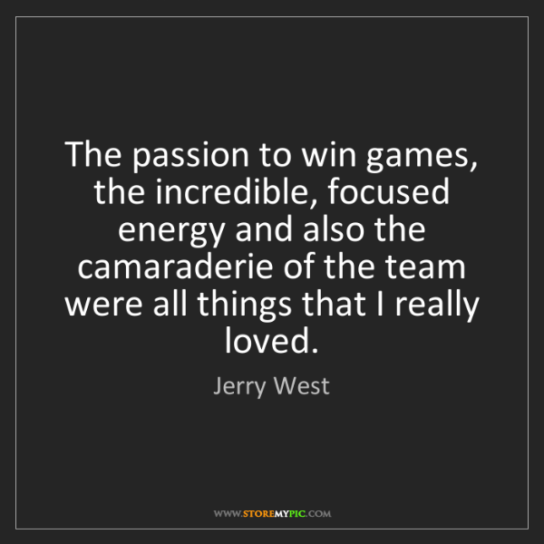 Jerry West: The passion to win games, the incredible, focused energy...
