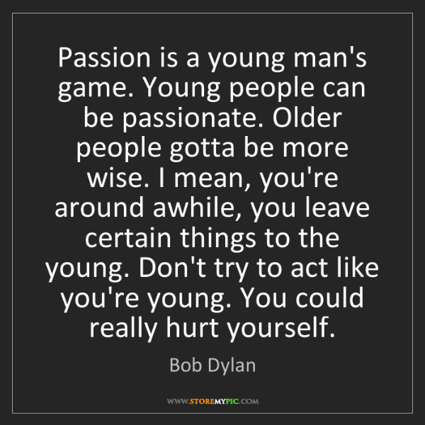 Bob Dylan: Passion is a young man's game. Young people can be passionate....