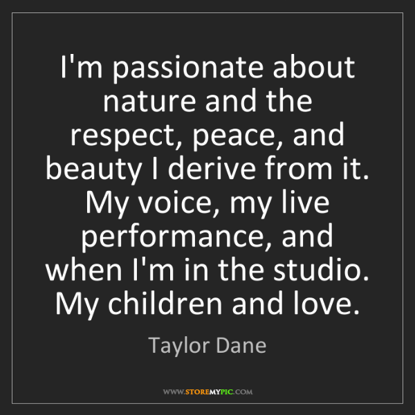 Taylor Dane: I'm passionate about nature and the respect, peace, and...