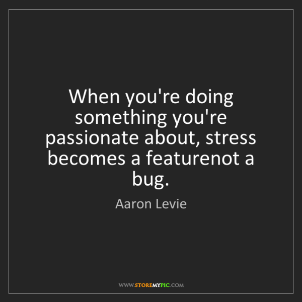 Aaron Levie: When you're doing something you're passionate about,...