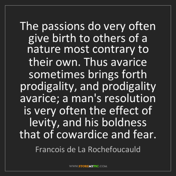 Francois de La Rochefoucauld: The passions do very often give birth to others of a...