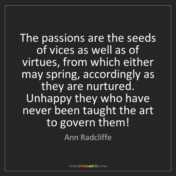 Ann Radcliffe: The passions are the seeds of vices as well as of virtues,...