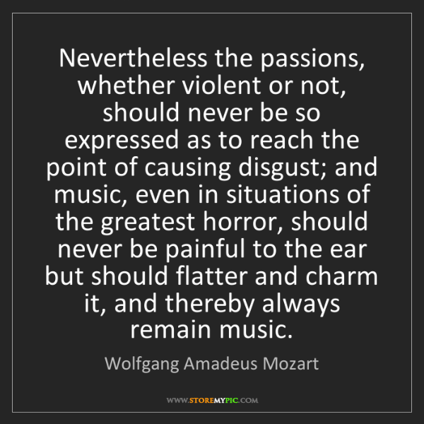 Wolfgang Amadeus Mozart: Nevertheless the passions, whether violent or not, should...