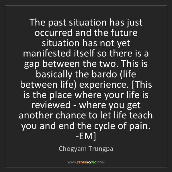 Chogyam Trungpa: The past situation has just occurred and the future situation...