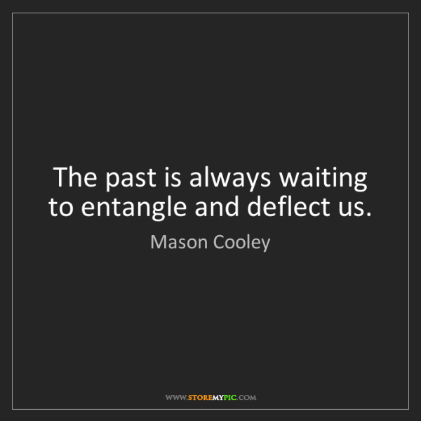 Mason Cooley: The past is always waiting to entangle and deflect us.