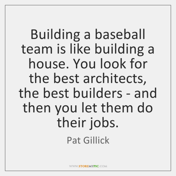 Building a baseball team is like building a house. You look for ...