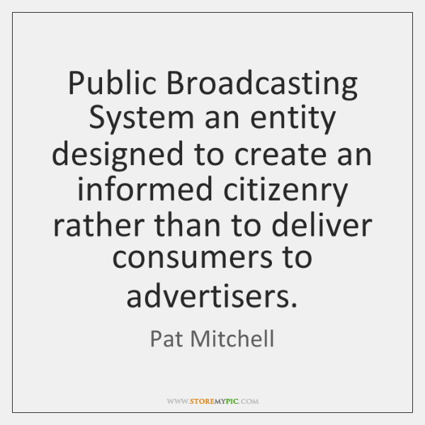 Public Broadcasting System an entity designed to create an informed citizenry rather ...