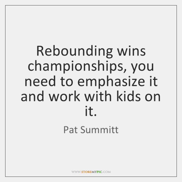 Rebounding wins championships, you need to emphasize it and work with kids ...
