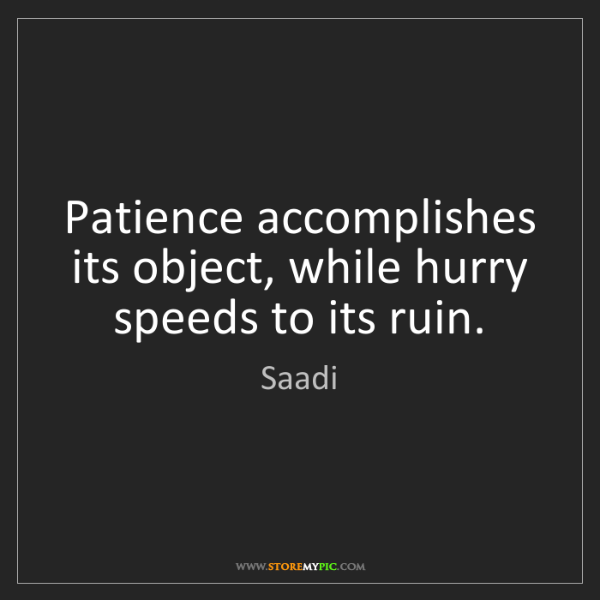 Saadi: Patience accomplishes its object, while hurry speeds...