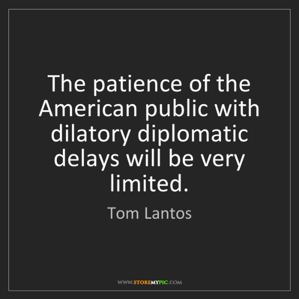 Tom Lantos: The patience of the American public with dilatory diplomatic...