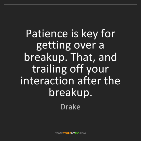Drake: Patience is key for getting over a breakup. That, and...