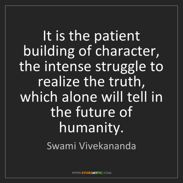 Swami Vivekananda: It is the patient building of character, the intense...