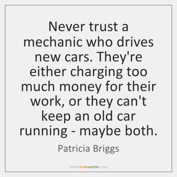 Never trust a mechanic who drives new cars. They're either charging too ...