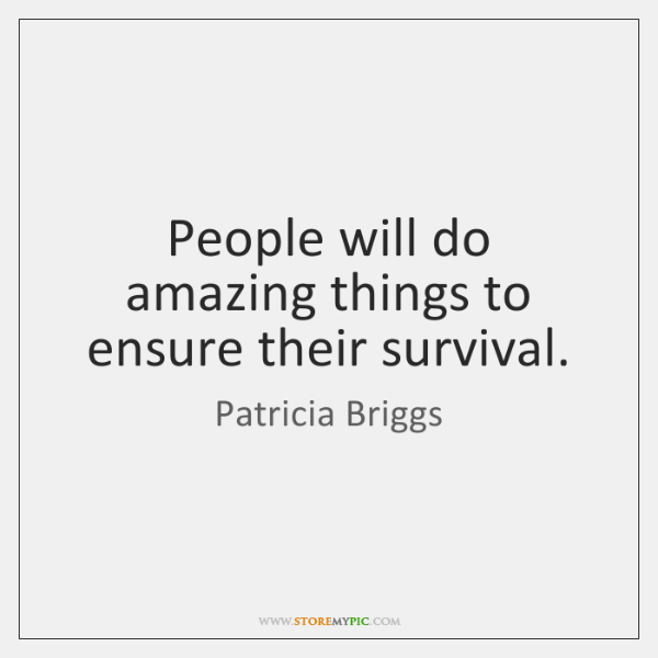 People will do amazing things to ensure their survival.