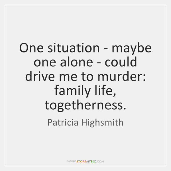 One situation - maybe one alone - could drive me to murder: ...