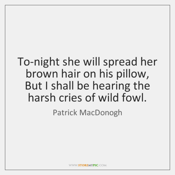To-night she will spread her brown hair on his pillow,   But I ...