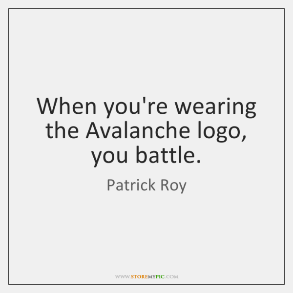 When you're wearing the Avalanche logo, you battle.