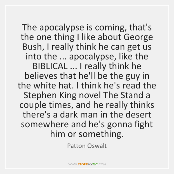 The apocalypse is coming, that's the one thing I like about George ...