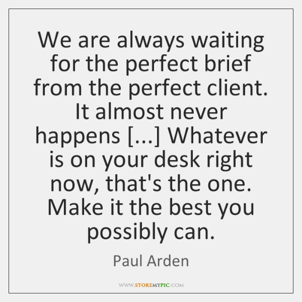 We are always waiting for the perfect brief from the perfect client. ...