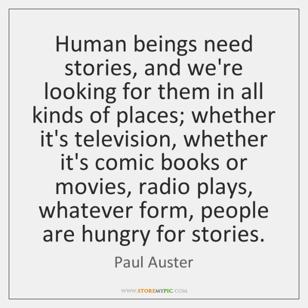 Human beings need stories, and we're looking for them in all kinds ...