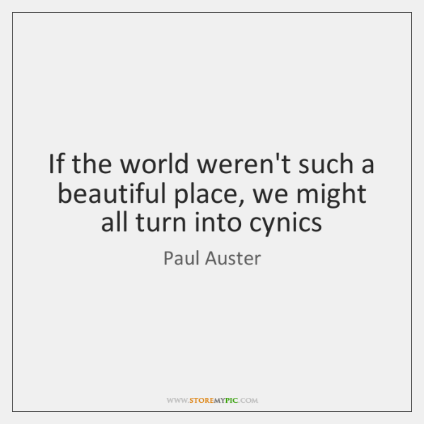 If the world weren't such a beautiful place, we might all turn ...