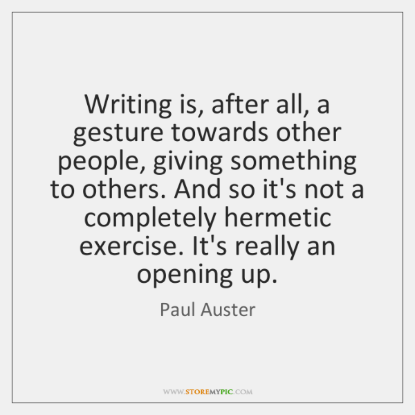 Writing is, after all, a gesture towards other people, giving something to ...