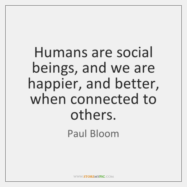Humans are social beings, and we are happier, and better, when connected ...