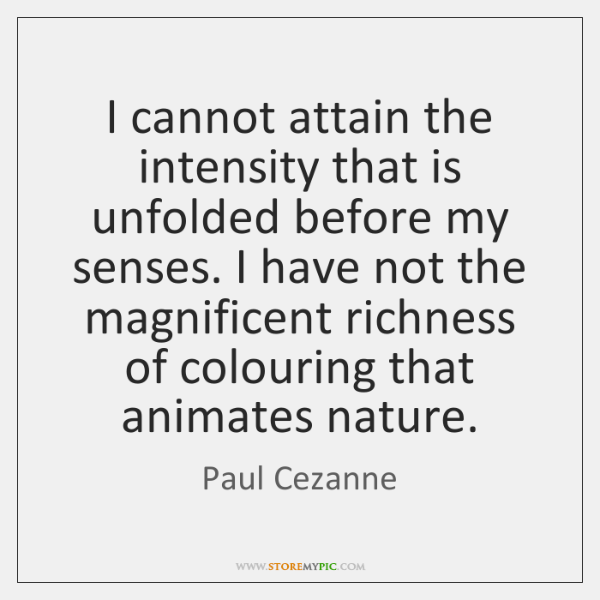 I cannot attain the intensity that is unfolded before my senses. I ...