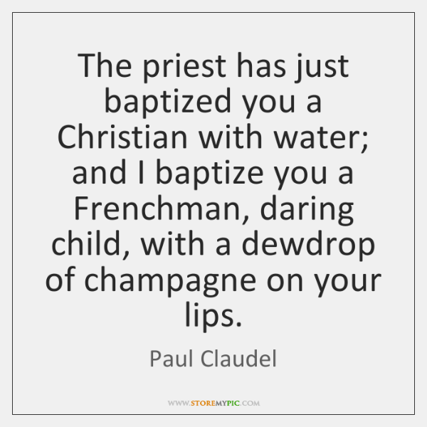 The priest has just baptized you a Christian with water; and I ...