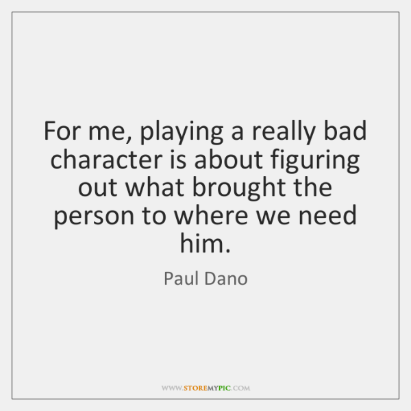 For me, playing a really bad character is about figuring out what ...