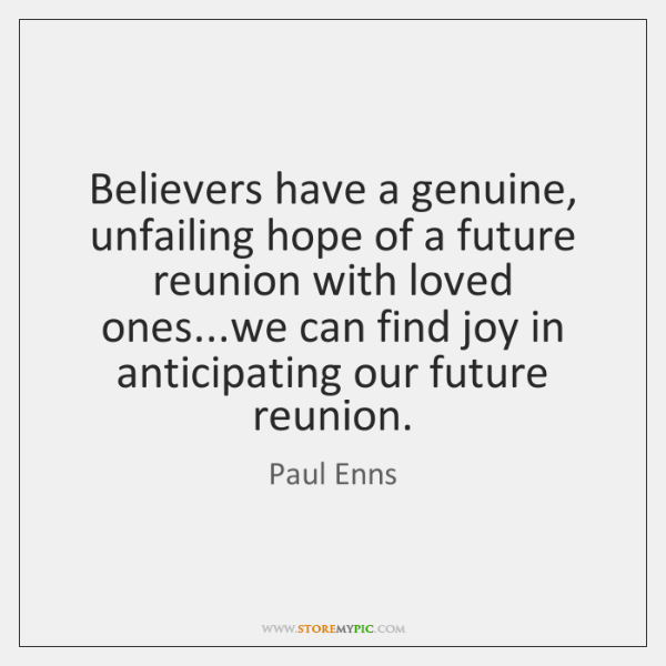 Believers have a genuine, unfailing hope of a future reunion with loved ...