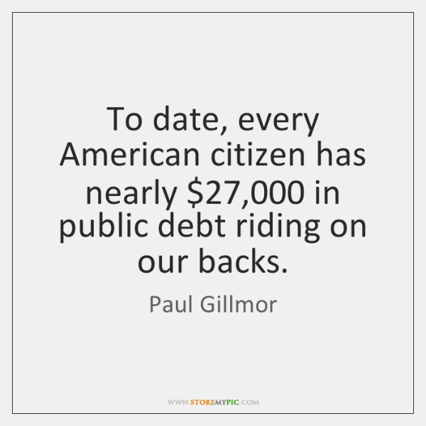 To date, every American citizen has nearly $27,000 in public debt riding on ...