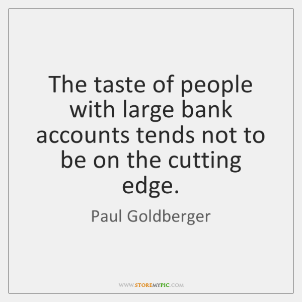 The taste of people with large bank accounts tends not to be ...