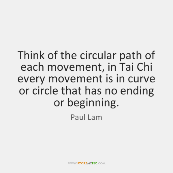 Think of the circular path of each movement, in Tai Chi every ...