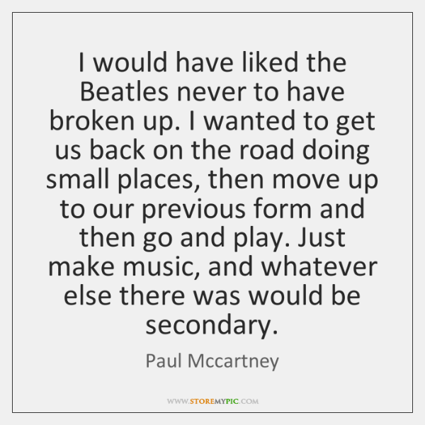 I would have liked the Beatles never to have broken up. I ...