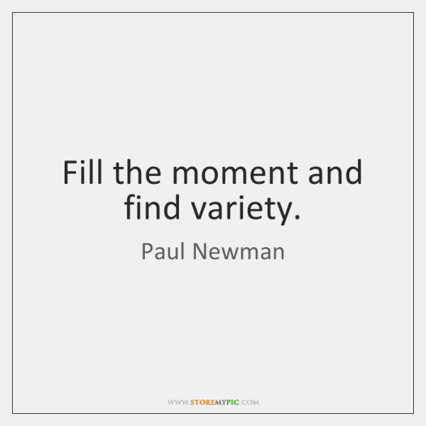 Fill the moment and find variety.
