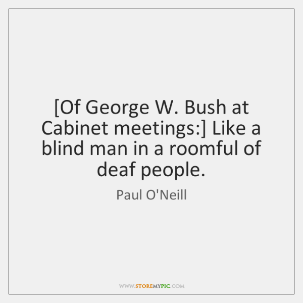 [Of George W. Bush at Cabinet meetings:] Like a blind man in ...