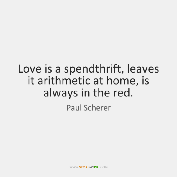 Love is a spendthrift, leaves it arithmetic at home, is always in ...