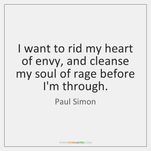 I want to rid my heart of envy, and cleanse my soul ...
