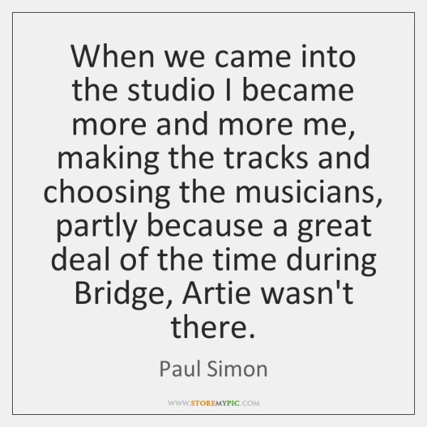 When we came into the studio I became more and more me, ...