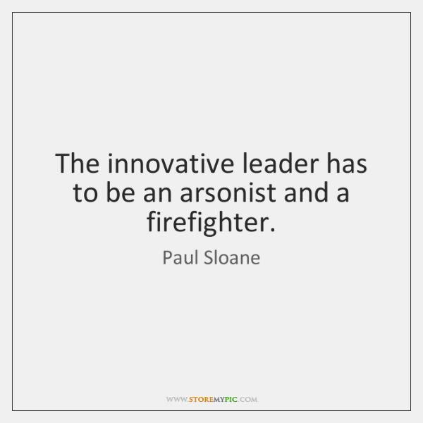 The innovative leader has to be an arsonist and a firefighter.