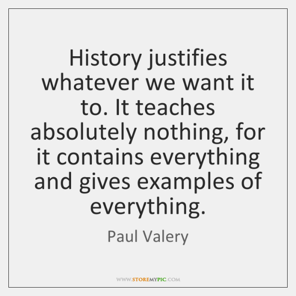 History justifies whatever we want it to. It teaches absolutely nothing, for ...