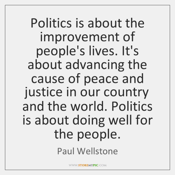 Politics is about the improvement of people's lives. It's about advancing the ...