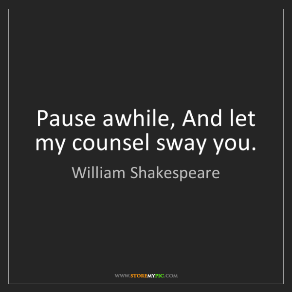 William Shakespeare: Pause awhile, And let my counsel sway you.